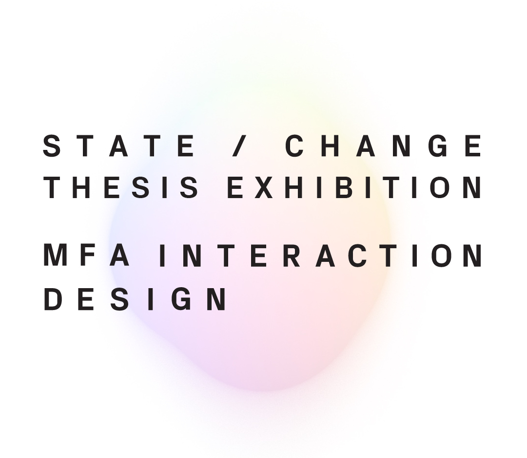STATE / CHANGE: The MFA Interaction Design Thesis Exhibition